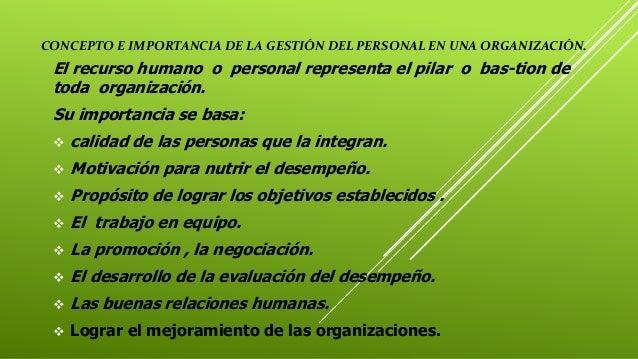 CONCEPTO E IMPORTANCIA DE LA GESTIÓN DEL PERSONAL EN UNA ORGANIZACIÓN. El recurso humano o personal representa el pilar o ...