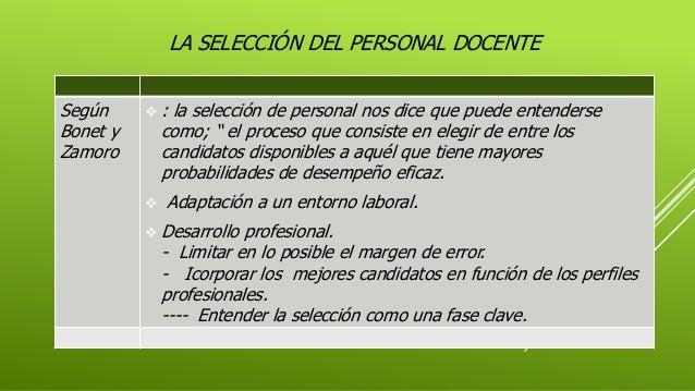 """LA SELECCIÓN DEL PERSONAL DOCENTE Según Bonet y Zamoro  : la selección de personal nos dice que puede entenderse como; """" ..."""