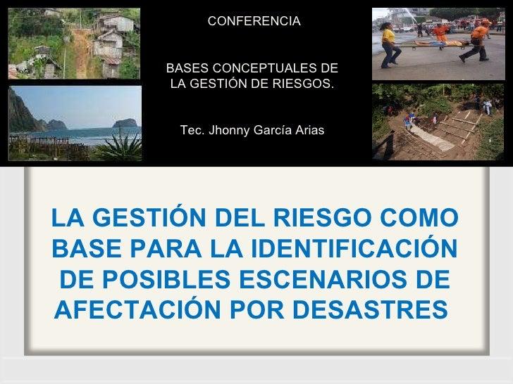 LA GESTIÓN DEL RIESGO COMO BASE PARA LA IDENTIFICACIÓN DE POSIBLES ESCENARIOS DE AFECTACIÓN POR DESASTRES  CONFERENCIA BAS...