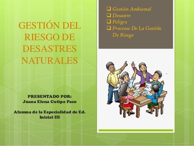 GESTIÓN DELRIESGO DEDESASTRESNATURALESPRESENTADO POR:Juana Elena Cutipa PacoAlumna de la Especialidad de Ed.Inicial III G...