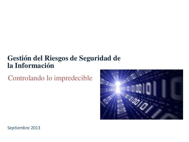 Gestión del Riesgos de Seguridad de la Información Controlando lo impredecible Septiembre 2013