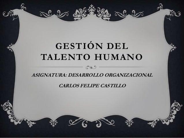 GESTIÓN DEL  TALENTO HUMANOASIGNATURA: DESARROLLO ORGANIZACIONAL        CARLOS FELIPE CASTILLO