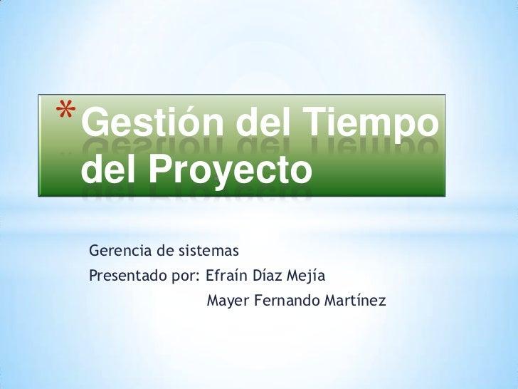 Gestión del Tiempo del Proyecto<br />Gerencia de sistemas<br />Presentado por: Efraín Díaz Mejía<br />             Mayer F...