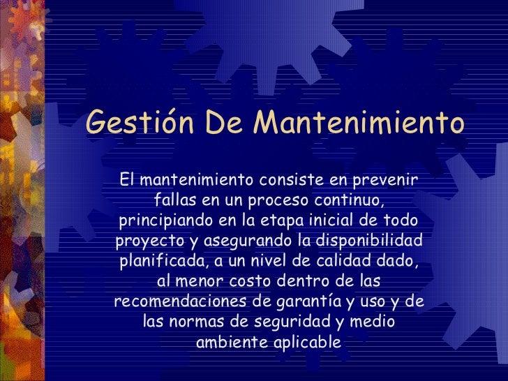 Gestión De Mantenimiento El mantenimiento consiste en prevenir fallas en un proceso continuo, principiando en la etapa ini...