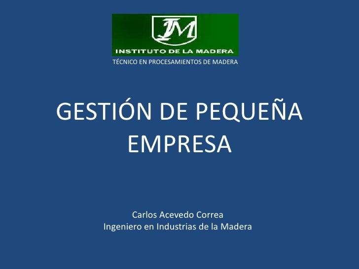 TÉCNICO EN PROCESAMIENTOS DE MADERA<br />GESTIÓN DE PEQUEÑA EMPRESA<br />Carlos Acevedo Correa <br />Ingeniero en Industri...