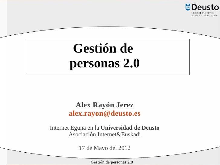 Gestión de       personas 2.0         Alex Rayón Jerez       alex.rayon@deusto.esInternet Eguna en la Universidad de Deust...