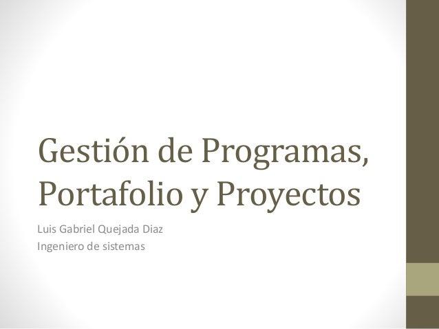 Gestión de Programas, Portafolio y Proyectos Luis Gabriel Quejada Diaz Ingeniero de sistemas