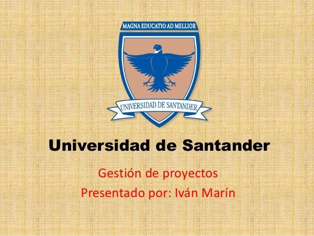 Universidad de Santander Gestión de proyectos Presentado por: Iván Marín