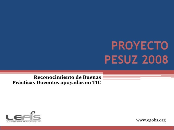 PROYECTO PESUZ 2008<br />Reconocimiento de Buenas Prácticas Docentes apoyadas en TIC<br />www.egobs.org<br />