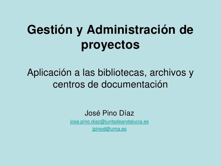 Gestión y Administración de proyectosAplicación a las bibliotecas, archivos y centros de documentación<br />José Pino Díaz...