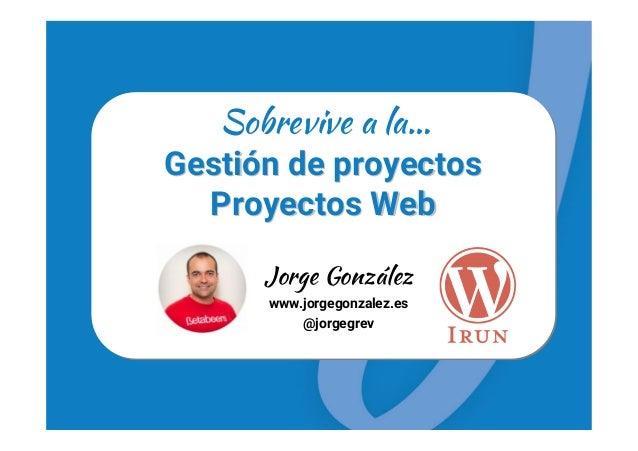 GestiGestióón de proyectosn de proyectos Proyectos WebProyectos Web Sobrevive a la… Jorge González www.jorgegonzalez.es @j...