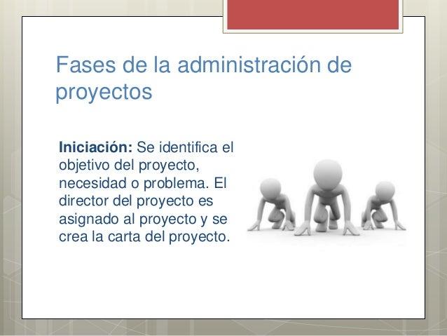 Fases de la administración de proyectos Iniciación: Se identifica el objetivo del proyecto, necesidad o problema. El direc...