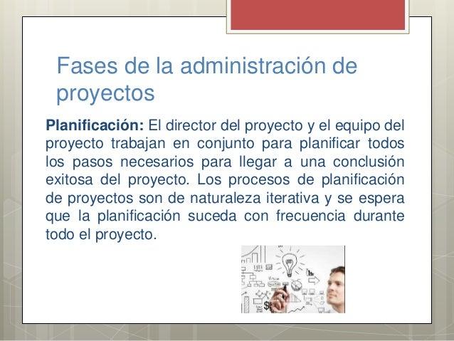Fases de la administración de proyectos Planificación: El director del proyecto y el equipo del proyecto trabajan en conju...