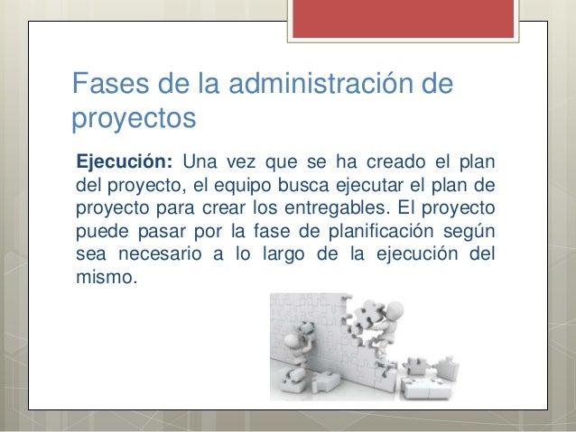 Fases de la administración de proyectos Ejecución: Una vez que se ha creado el plan del proyecto, el equipo busca ejecutar...