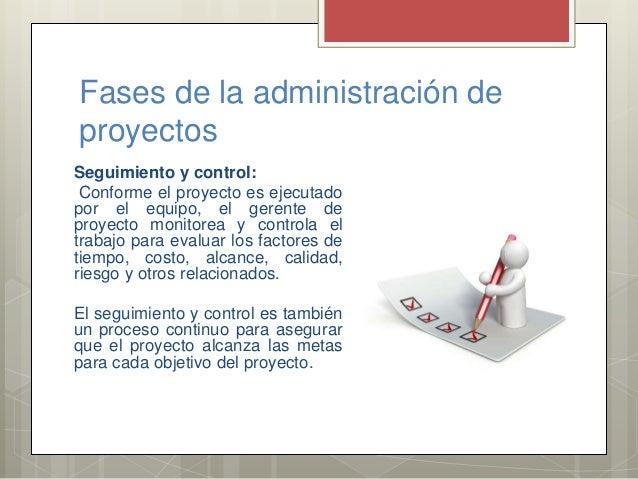 Fases de la administración de proyectos Seguimiento y control: Conforme el proyecto es ejecutado por el equipo, el gerente...