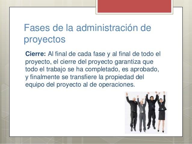 Fases de la administración de proyectos Cierre: Al final de cada fase y al final de todo el proyecto, el cierre del proyec...