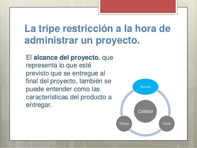 La tripe restricción a la hora de administrar un proyecto. El alcance del proyecto, que representa lo que esté previsto qu...