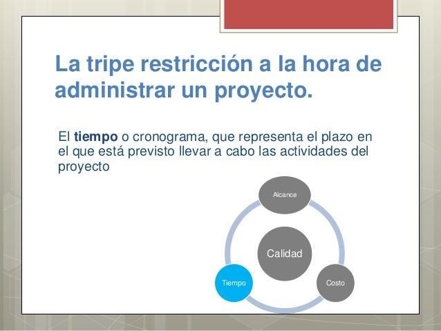 La tripe restricción a la hora de administrar un proyecto. El tiempo o cronograma, que representa el plazo en el que está ...
