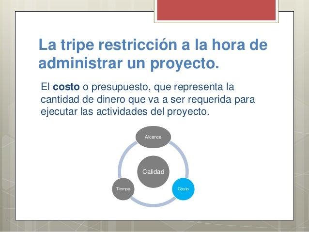 La tripe restricción a la hora de administrar un proyecto. El costo o presupuesto, que representa la cantidad de dinero qu...