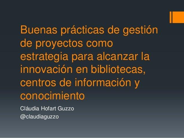 Buenas prácticas de gestión de proyectos como estrategia para alcanzar la innovación en bibliotecas, centros de informació...