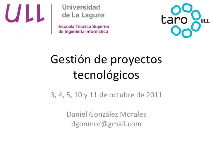 Gestión de proyectos tecnológicos<br />3, 4, 5, 10 y 11 de octubre de 2011<br />Daniel González Morales<br />dgonmor@gmail...