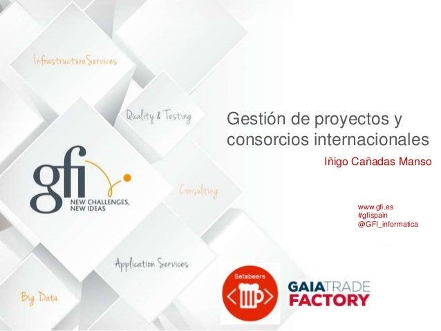 Gestión de proyectos y consorcios internacionales Iñigo Cañadas Manso www.gfi.es #gfispain @GFI_informatica 1