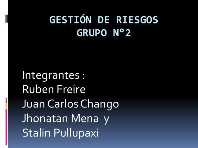 GESTIÓN DE RIESGOS GRUPO N°2 Integrantes : Ruben Freire Juan Carlos Chango Jhonatan Mena y Stalin Pullupaxi