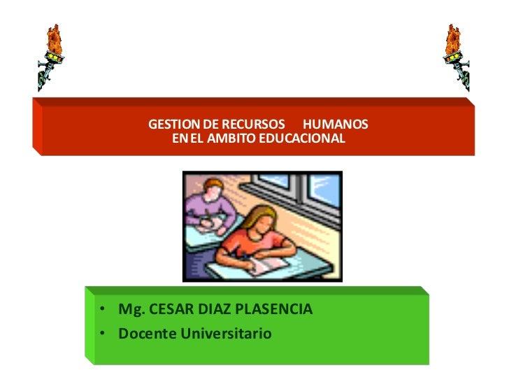 GESTION DE RECURSOS HUMANOS         EN EL AMBITO EDUCACIONAL     • Mg. CESAR DIAZ PLASENCIA • Docente Universitario
