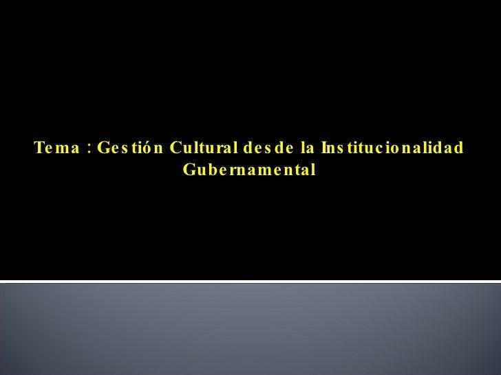 Tema : Gestión Cultural desde la Institucionalidad Gubernamental