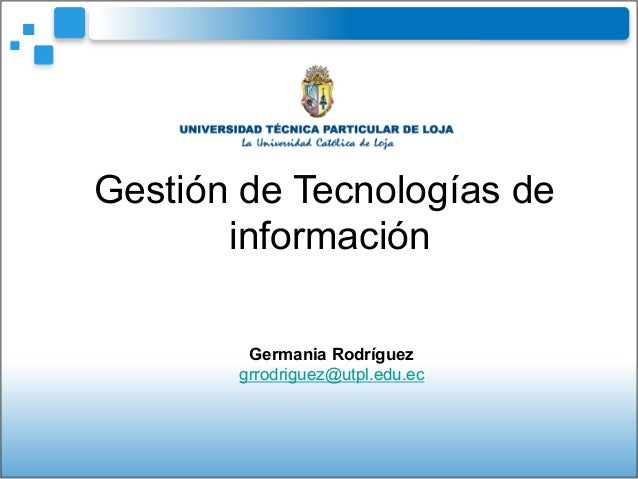 Germania Rodríguez grrodriguez@utpl.edu.ec Gestión de Tecnologías de información