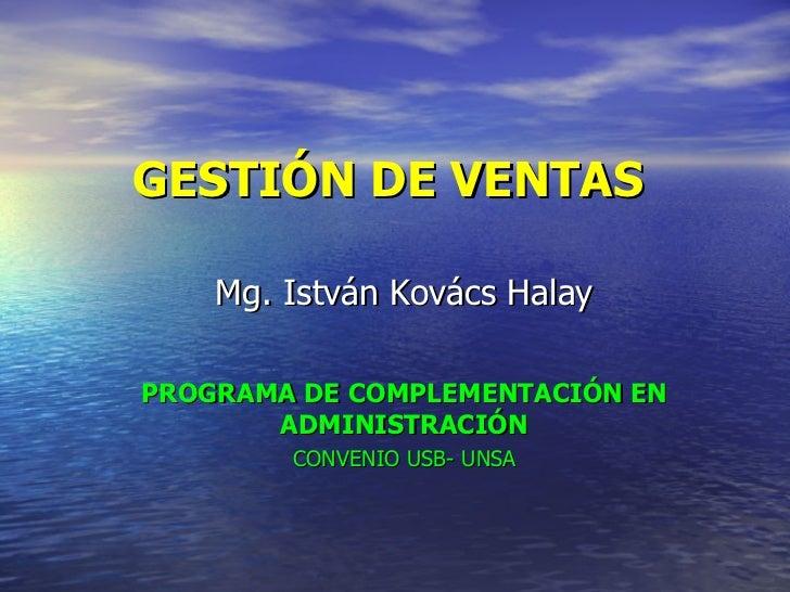 GESTIÓN DE VENTAS  Mg. István Kovács Halay PROGRAMA DE COMPLEMENTACIÓN EN ADMINISTRACIÓN CONVENIO USB- UNSA