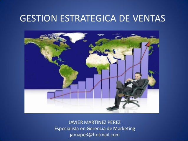 GESTION ESTRATEGICA DE VENTAS  JAVIER MARTINEZ PEREZ Especialista en Gerencia de Marketing jamape3@hotmail.com