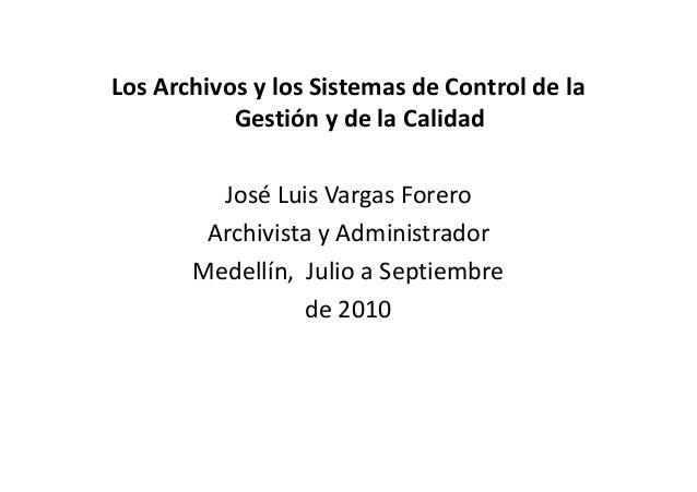 Los Archivos y los Sistemas de Control de la Gestión y de la Calidad José Luis Vargas Forero Archivista y AdministradorArc...