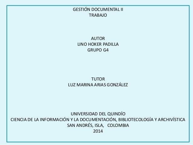 GESTIÓN DOCUMENTAL II  TRABAJO  AUTOR  LINO HOKER PADILLA  GRUPO G4  TUTOR  LUZ MARINA ARIAS GONZÁLEZ  UNIVERSIDAD DEL QUI...