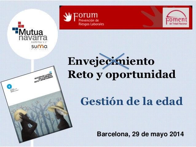 Envejecimiento Reto y oportunidad Barcelona, 29 de mayo 2014 Gestión de la edad
