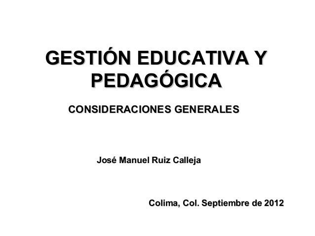 GESTIÓN EDUCATIVA Y PEDAGÓGICA CONSIDERACIONES GENERALES  José Manuel Ruiz Calleja  Colima, Col. Septiembre de 2012