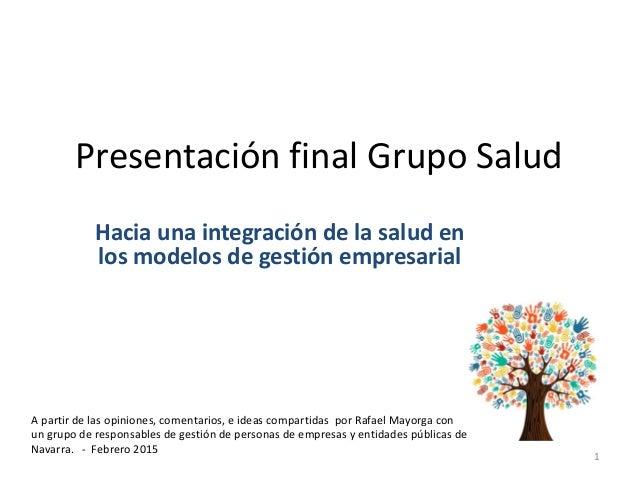 Presentación final Grupo Salud Hacia una integración de la salud en los modelos de gestión empresarial 1 A partir de las o...