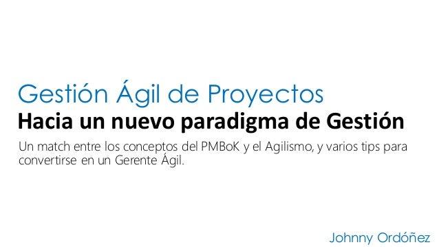 Gestión Ágil de Proyectos Hacia  un  nuevo  paradigma  de  Gestión Johnny Ordóñez Un match entre los conceptos d...