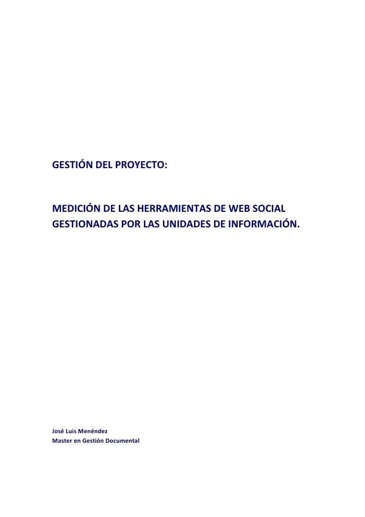 GESTIÓN DEL PROYECTO:   MEDICIÓN DE LAS HERRAMIENTAS DE WEB SOCIAL GESTIONADAS POR LAS UNIDADES DE INFORMACIÓN.     José L...