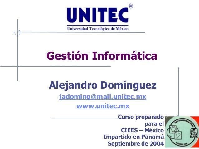 Gestión Informática Alejandro Domínguez jadoming@mail.unitec.mx www.unitec.mx Curso preparado para el CIEES – México Impar...