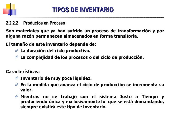 TIPOS DE INVENTARIO <ul><li>2.2.2.2  Productos en Proceso </li></ul><ul><li>Son materiales que ya han sufrido un proceso d...