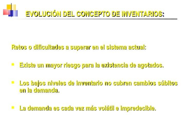 EVOLUCIÓN DEL CONCEPTO DE INVENTARIOS : <ul><li>Retos o dificultades a superar en el sistema actual:  </li></ul><ul><li>Ex...