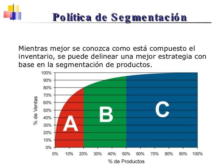 Política de Segmentación Mientras mejor se conozca como está compuesto el inventario, se puede delinear una mejor estrateg...