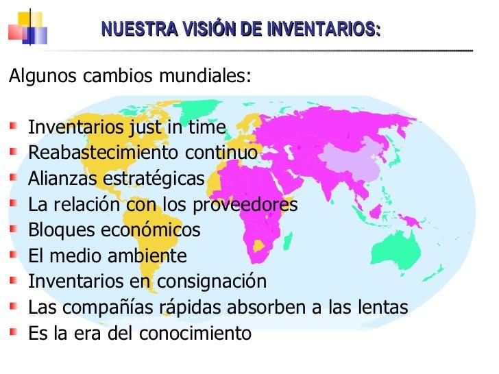 NUESTRA VISIÓN DE INVENTARIOS: <ul><li>Algunos cambios mundiales: </li></ul><ul><li>Inventarios just in time </li></ul><ul...