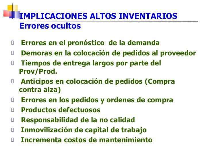 IMPLICACIONES ALTOS INVENTARIOS Errores ocultos <ul><li>Errores en el pronóstico  de la demanda </li></ul><ul><li>Demoras ...