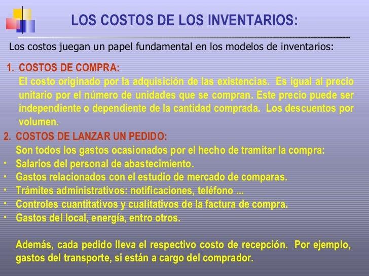 LOS COSTOS DE LOS INVENTARIOS: Los costos juegan un papel fundamental en los modelos de inventarios: <ul><li>COSTOS DE COM...