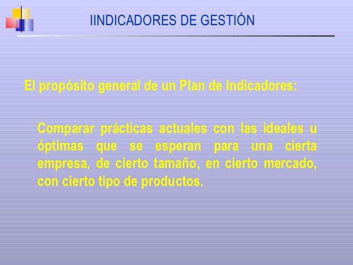 IINDICADORES DE GESTIÓN El propósito general de un Plan de Indicadores: Comparar prácticas actuales con las ideales u ópti...