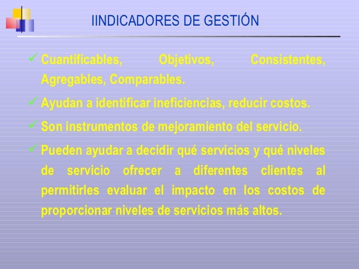 IINDICADORES DE GESTIÓN <ul><li>Cuantificables, Objetivos, Consistentes, Agregables, Comparables. </li></ul><ul><li>Ayudan...