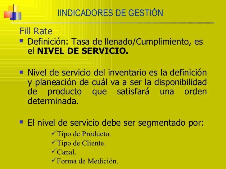 IINDICADORES DE GESTIÓN Fill Rate <ul><li>Definición: Tasa de llenado/Cumplimiento, es el  NIVEL DE SERVICIO. </li></ul><u...