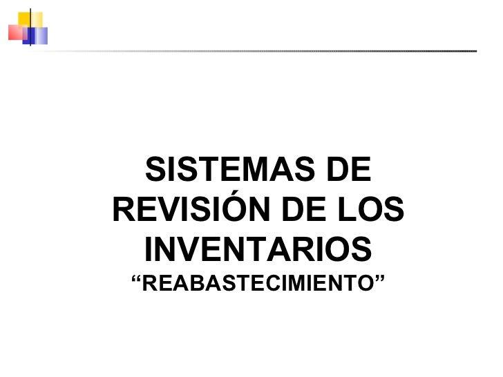 """SISTEMAS DE REVISIÓN DE LOS INVENTARIOS """" REABASTECIMIENTO"""""""